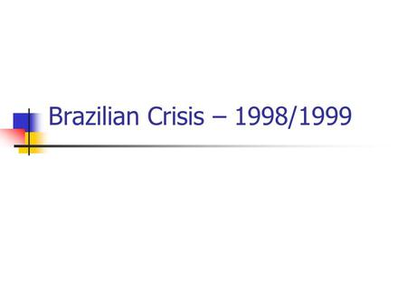 Brazilian Crisis – 1998/1999. Brazil vs. Asia Current Account of ~4%GDP vs. 8% for Thailand Fixed Peg vs. Crawling Peg (Slow Currency Depreciation 8%