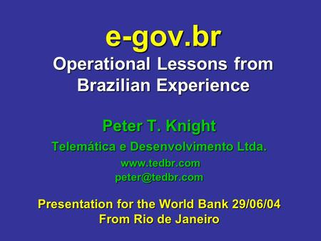 E-gov.br Operational Lessons from Brazilian Experience Peter T. Knight Telemática e Desenvolvimento Ltda.  Presentation.