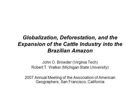 Globalization, Deforestation, and the Expansion of the Cattle Industry into the Brazilian Amazon John O. Browder (Virginia Tech) Robert T. Walker (Michigan.