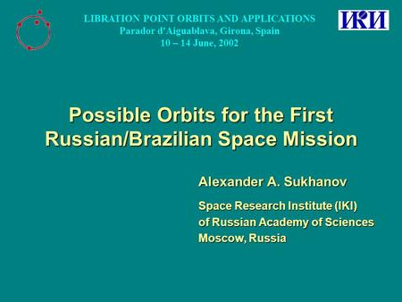 Possible Orbits for the First Russian/Brazilian Space Mission Alexander A. Sukhanov Space Research Institute (IKI) of Russian Academy of Sciences Moscow,