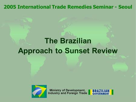 Ministry of Development, Industry and Foreign Trade The Brazilian Approach to Sunset Review 2005 International Trade Remedies Seminar - Seoul.