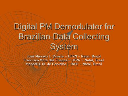 Digital PM Demodulator for Brazilian Data Collecting System José Marcelo L. Duarte – UFRN – Natal, Brazil Francisco Mota das Chagas – UFRN – Natal, Brazil.