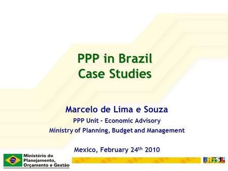 PPP in Brazil Case Studies Marcelo de Lima e Souza PPP Unit – Economic Advisory Ministry of Planning, Budget and Management Mexico, February 24 th 2010.