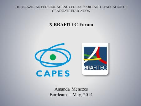 THE BRAZILIAN FEDERAL AGENCY FOR SUPPORT AND EVALUATION OF GRADUATE EDUCATION Amanda Menezes Bordeaux – May, 2014 X BRAFITEC Forum.