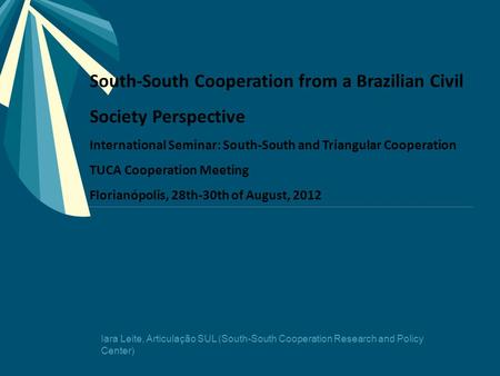South-South Cooperation from a Brazilian Civil Society Perspective International Seminar: South-South and Triangular Cooperation TUCA Cooperation Meeting.