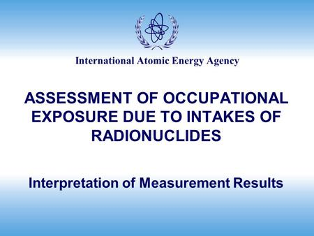 International Atomic Energy Agency ASSESSMENT OF OCCUPATIONAL EXPOSURE DUE TO INTAKES OF RADIONUCLIDES Interpretation of Measurement Results.