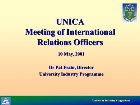University Industry Programme University Industry Programme UNICA Meeting of International Relations Officers 10 May, 2001 Dr Pat Frain, Director University.