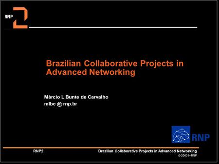 © 20001– RNP RNP2 Brazilian Collaborative Projects in Advanced Networking Brazilian Collaborative Projects in Advanced Networking Márcio L Bunte de Carvalho.