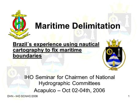 DHN - IHO SCNHC/2006 1 Maritime Delimitation Brazil´s experience using nautical cartography to fix maritime boundaries IHO Seminar for Chairmen of National.