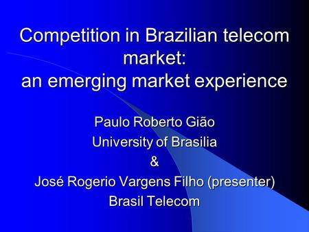 Competition in Brazilian telecom market: an emerging market experience Paulo Roberto Gião University of Brasilia & José Rogerio Vargens Filho (presenter)