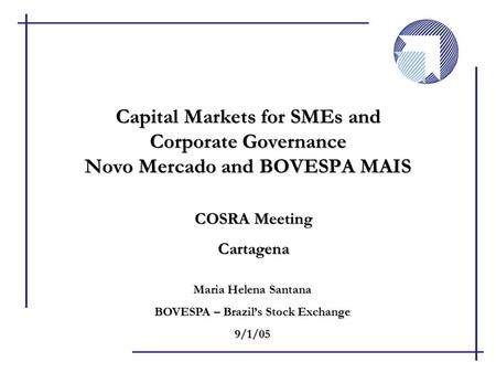 COSRA Meeting Cartagena Capital Markets for SMEs and Corporate Governance Novo Mercado and BOVESPA MAIS Maria Helena Santana BOVESPA – Brazil's Stock Exchange.