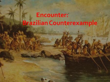 Encounter: Brazilian Counterexample.  Pedro Alvares Cabral was bound for India.  Sailing from Portugal down the west coast of Africa and swung out into.
