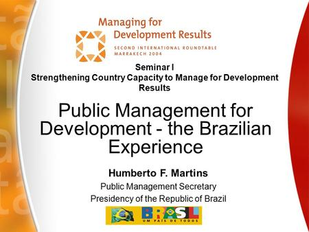 Humberto F. Martins Public Management Secretary Presidency of the Republic of Brazil Seminar I Strengthening Country Capacity to Manage for Development.
