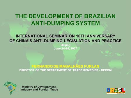 Ministry of Development, Industry and Foreign Trade THE DEVELOPMENT OF BRAZILIAN ANTI-DUMPING SYSTEM INTERNATIONAL SEMINAR ON 10TH ANNIVERSARY OF CHINA'S.