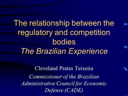 The relationship between the regulatory and competition bodies The Brazilian Experience Cleveland Prates Teixeira Commissioner of the Brazilian Administrative.