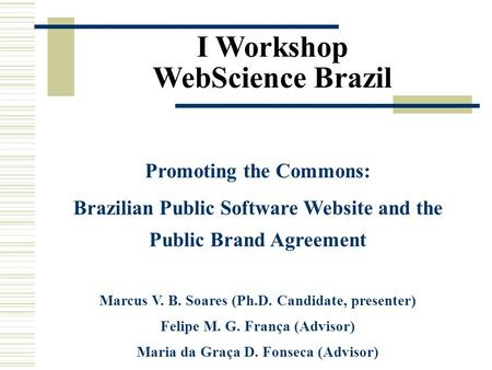 I Workshop WebScience Brazil Promoting the Commons: Brazilian Public Software Website and the Public Brand Agreement Marcus V. B. Soares (Ph.D. Candidate,