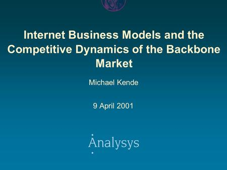 Internet Business Models and the Competitive Dynamics of the Backbone Market Michael Kende 9 April 2001.