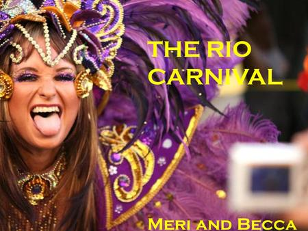 THE RIO CARNIVAL Meri and Becca.   A world famous festival held before Lent every year  Dates back to 1723  2 million people take to the streets each.
