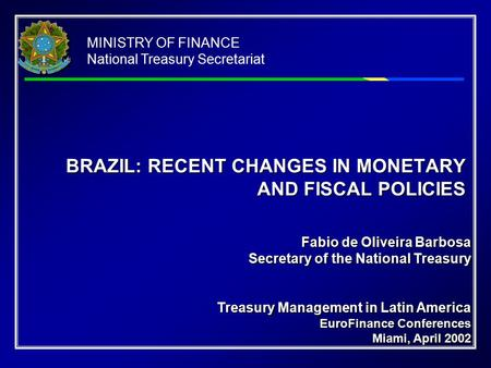 MINISTRY OF FINANCE National Treasury Secretariat BRAZIL: RECENT CHANGES IN MONETARY AND FISCAL POLICIES Fabio de Oliveira Barbosa Secretary of the National.