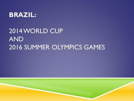 BRAZIL: 2014 WORLD CUP AND 2016 SUMMER OLYMPICS GAMES.