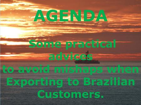 AGENDA Some practical advices to avoid mishaps when Exporting to Brazilian Customers.