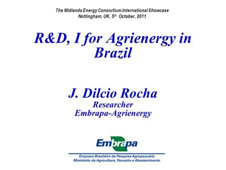 R&D, I for Agrienergy in Brazil J. Dilcio Rocha Researcher Embrapa-Agrienergy The Midlands Energy Consortium International Showcase Nottingham, UK, 5 th.