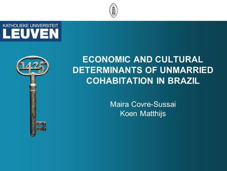 ECONOMIC AND CULTURAL DETERMINANTS OF UNMARRIED COHABITATION IN BRAZIL Maira Covre-Sussai Koen Matthijs.