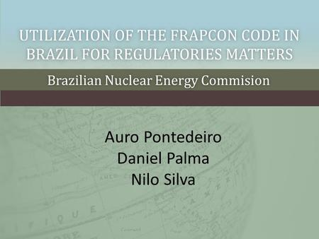 UTILIZATION OF THE FRAPCON CODE IN BRAZIL FOR REGULATORIES MATTERS Brazilian Nuclear Energy CommisionBrazilian Nuclear Energy Commision Auro Pontedeiro.