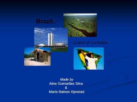 Brazil.. - a land of contrasts Made by Aline Guimarães Silva & Marte Bakken Kjenstad.