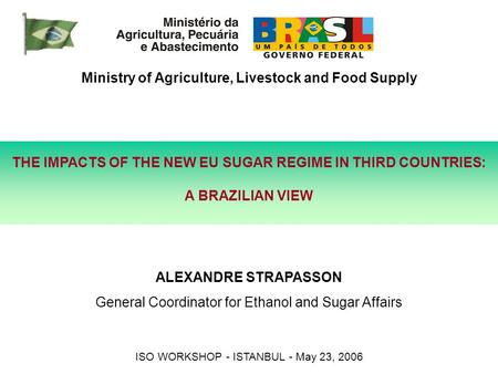 THE IMPACTS OF THE NEW EU SUGAR REGIME IN THIRD COUNTRIES: A BRAZILIAN VIEW Ministry of Agriculture, Livestock and Food Supply ALEXANDRE STRAPASSON General.