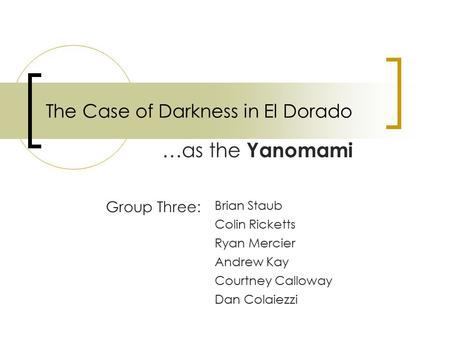 The Case of Darkness in El Dorado …as the Yanomami Group Three: Brian Staub Colin Ricketts Ryan Mercier Andrew Kay Courtney Calloway Dan Colaiezzi.