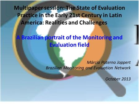 Márcia Paterno Joppert Brazilian Monitoring and Evaluation Network October 2013 Multipaper session: The State of Evaluation Practice in the Early 21st.