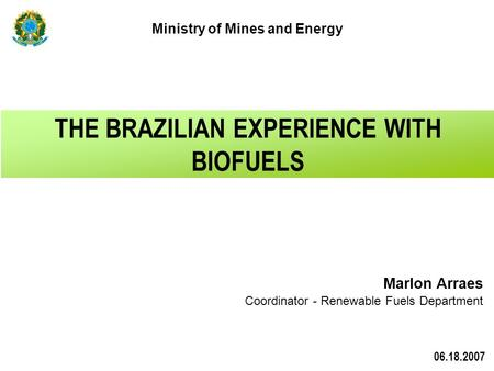 Marlon Arraes Coordinator - Renewable Fuels Department THE BRAZILIAN EXPERIENCE WITH BIOFUELS Ministry of Mines and Energy 06.18.2007.