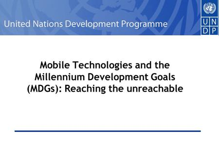 1 Mobile Technologies and the Millennium Development Goals (MDGs): Reaching the unreachable.
