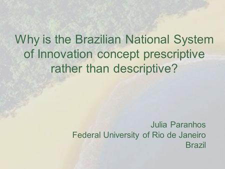 Why is the Brazilian National System of Innovation concept prescriptive rather than descriptive? Julia Paranhos Federal University of Rio de Janeiro Brazil.