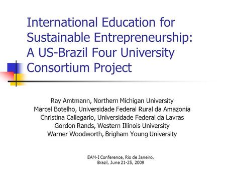 EAM-I Conference, Rio de Janeiro, Brazil, June 21-25, 2009 International Education for Sustainable Entrepreneurship: A US-Brazil Four University Consortium.