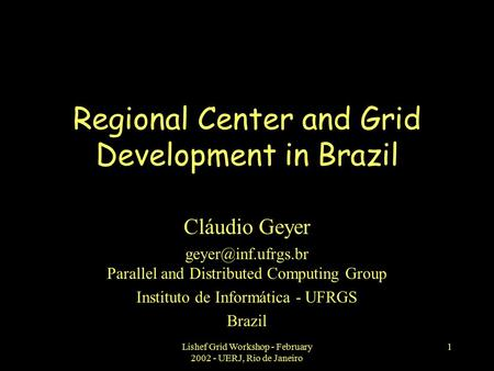 Lishef Grid Workshop - February 2002 - UERJ, Rio de Janeiro 1 Regional Center and Grid Development in Brazil Cláudio Geyer Parallel.