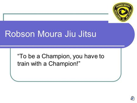 "Robson Moura Jiu Jitsu ""To be a Champion, you have to train with a Champion!"""