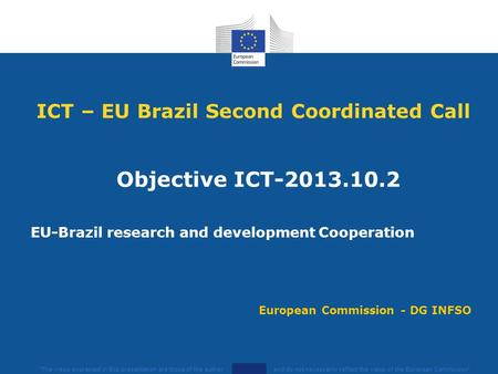 ICT – EU Brazil Second Coordinated Call Objective ICT-2013.10.2 EU-Brazil research and development Cooperation The views expressed in this presentation.