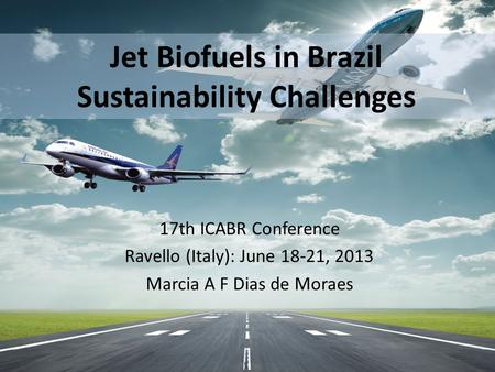 Jet Biofuels in Brazil Sustainability Challenges 17th ICABR Conference Ravello (Italy): June 18-21, 2013 Marcia A F Dias de Moraes.