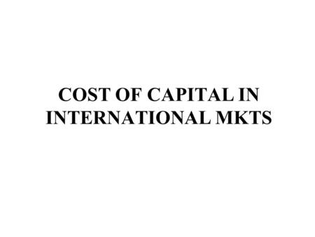 COST OF CAPITAL IN INTERNATIONAL MKTS. Capital Structure and Cost of Capital Cost of Capital - Country Risk affects discount rates - Different countries.