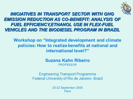 "Workshop on ""Integrated development and climate policies: How to realize benefits at national and international level?"" Suzana Kahn Ribeiro PROFESSOR Engineering."