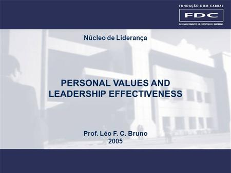 PERSONAL VALUES AND <strong>LEADERSHIP</strong> <strong>EFFECTIVENESS</strong> Prof. Léo F. C. Bruno 2005 Núcleo de Liderança.