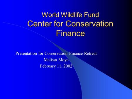 World Wildlife Fund Center for Conservation Finance Presentation for Conservation Finance Retreat Melissa Moye February 11, 2002.