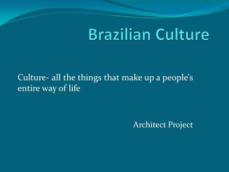 Architect Project Culture- all the things that make up a people's entire way of life.