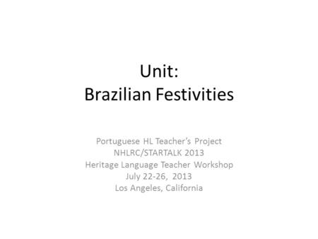 Unit: Brazilian Festivities Portuguese HL Teacher's Project NHLRC/STARTALK 2013 Heritage Language Teacher Workshop July 22-26, 2013 Los Angeles, California.