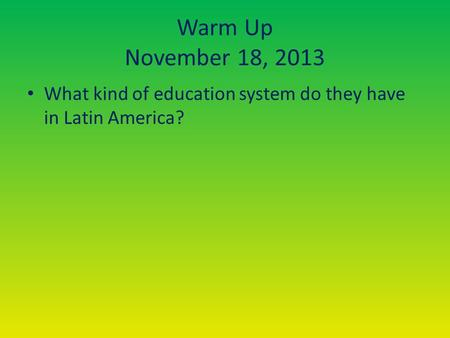 Warm Up November 18, 2013 What kind of education system do they have in Latin America?