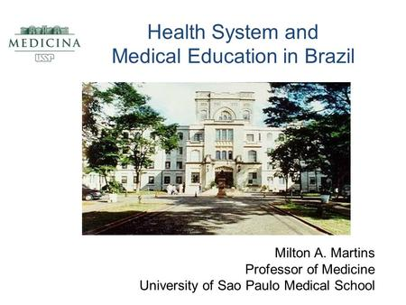 Health System and Medical Education in Brazil Milton A. Martins Professor of Medicine University of Sao Paulo Medical School.