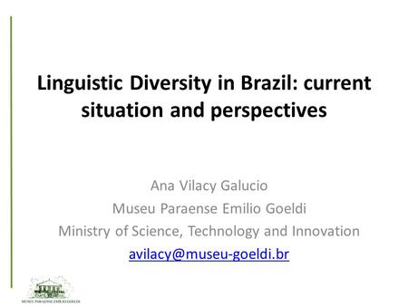 Linguistic Diversity in Brazil: current situation and perspectives Ana Vilacy Galucio Museu Paraense Emilio Goeldi Ministry of Science, Technology and.