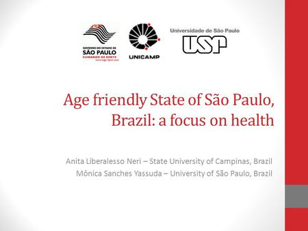Age friendly State of São Paulo, Brazil: a focus on health Anita Liberalesso Neri – State University of Campinas, Brazil Mônica Sanches Yassuda – University.